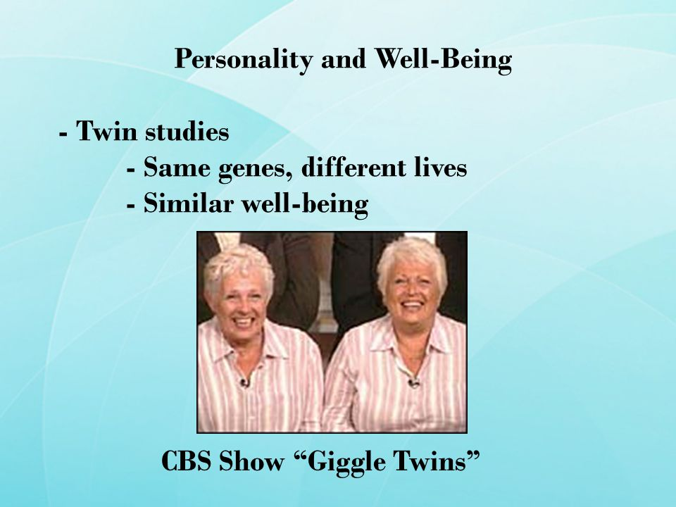 Personality and Well-Being - Twin studies - Same genes, different lives - Similar well-being CBS Show Giggle Twins