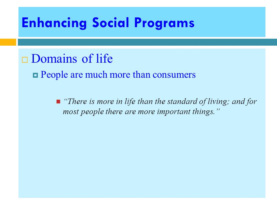  Domains of life  People are much more than consumers There is more in life than the standard of living; and for most people there are more important things.