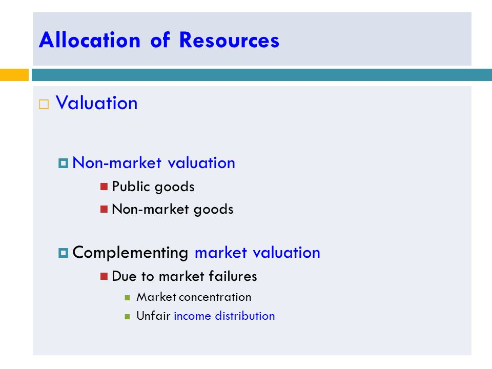 Allocation of Resources  Valuation  Non-market valuation Public goods Non-market goods  Complementing market valuation Due to market failures Market concentration Unfair income distribution