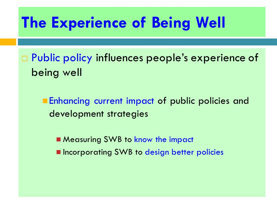 The Experience of Being Well  Public policy influences people's experience of being well Enhancing current impact of public policies and development strategies Measuring SWB to know the impact Incorporating SWB to design better policies