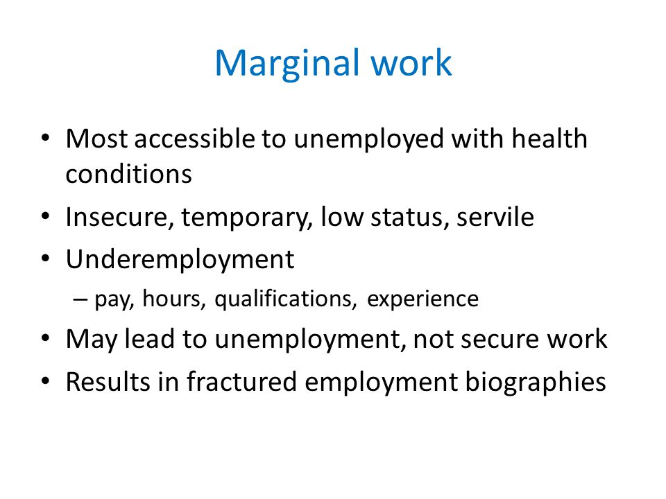 Marginal work Most accessible to unemployed with health conditions Insecure, temporary, low status, servile Underemployment – pay, hours, qualifications, experience May lead to unemployment, not secure work Results in fractured employment biographies