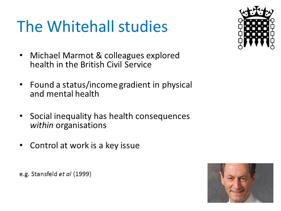 The Whitehall studies Michael Marmot & colleagues explored health in the British Civil Service Found a status/income gradient in physical and mental health Social inequality has health consequences within organisations Control at work is a key issue e.g.