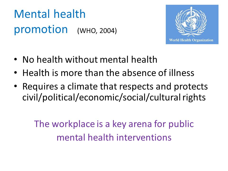 Mental health promotion (WHO, 2004) No health without mental health Health is more than the absence of illness Requires a climate that respects and pr