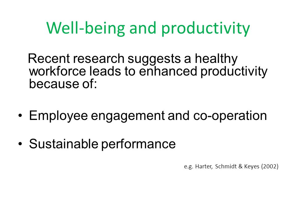 Well-being and productivity Recent research suggests a healthy workforce leads to enhanced productivity because of: Employee engagement and co-operation Sustainable performance e.g.