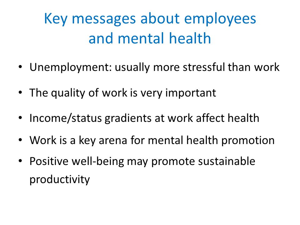 Key messages about employees and mental health Unemployment: usually more stressful than work The quality of work is very important Income/status gradients at work affect health Work is a key arena for mental health promotion Positive well-being may promote sustainable productivity