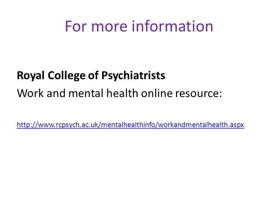 For more information Royal College of Psychiatrists Work and mental health online resource: