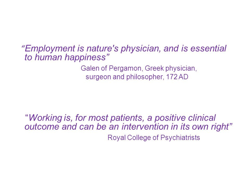 Employment is nature s physician, and is essential to human happiness Galen of Pergamon, Greek physician, surgeon and philosopher, 172 AD Working is, for most patients, a positive clinical outcome and can be an intervention in its own right Royal College of Psychiatrists