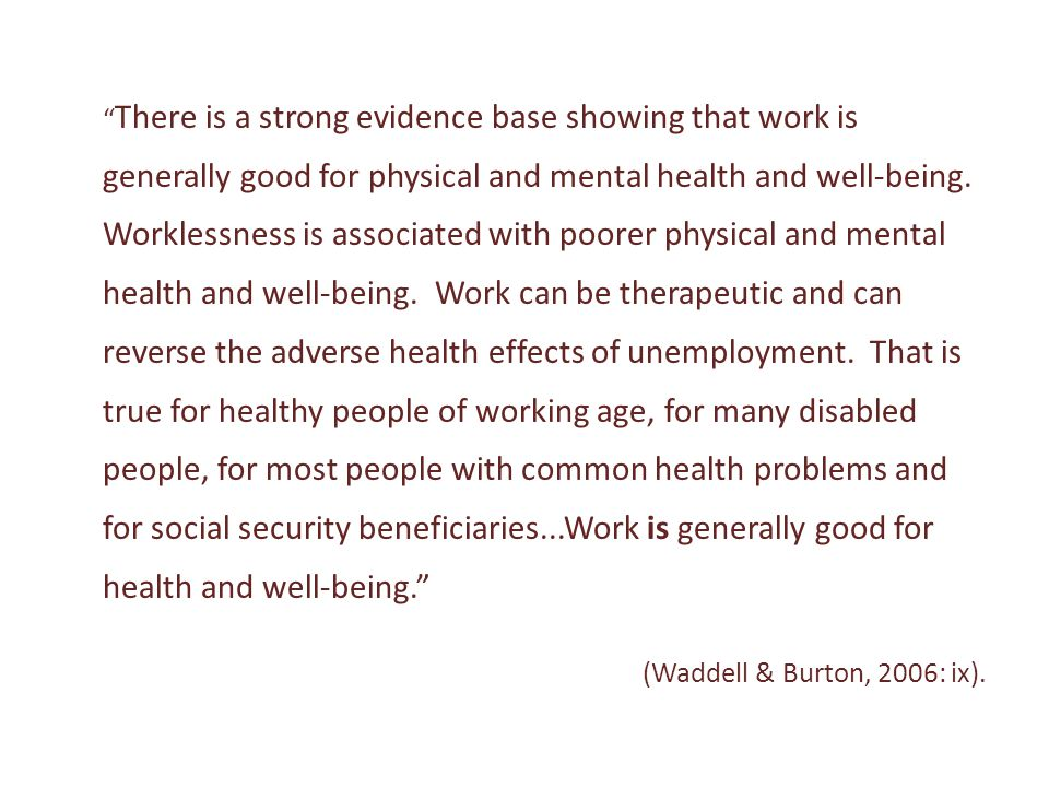""""""" There is a strong evidence base showing that work is generally good for physical and mental health and well-being. Worklessness is associated with p"""