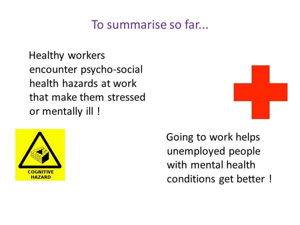 To summarise so far... Healthy workers encounter psycho-social health hazards at work that make them stressed or mentally ill ! Going to work helps un