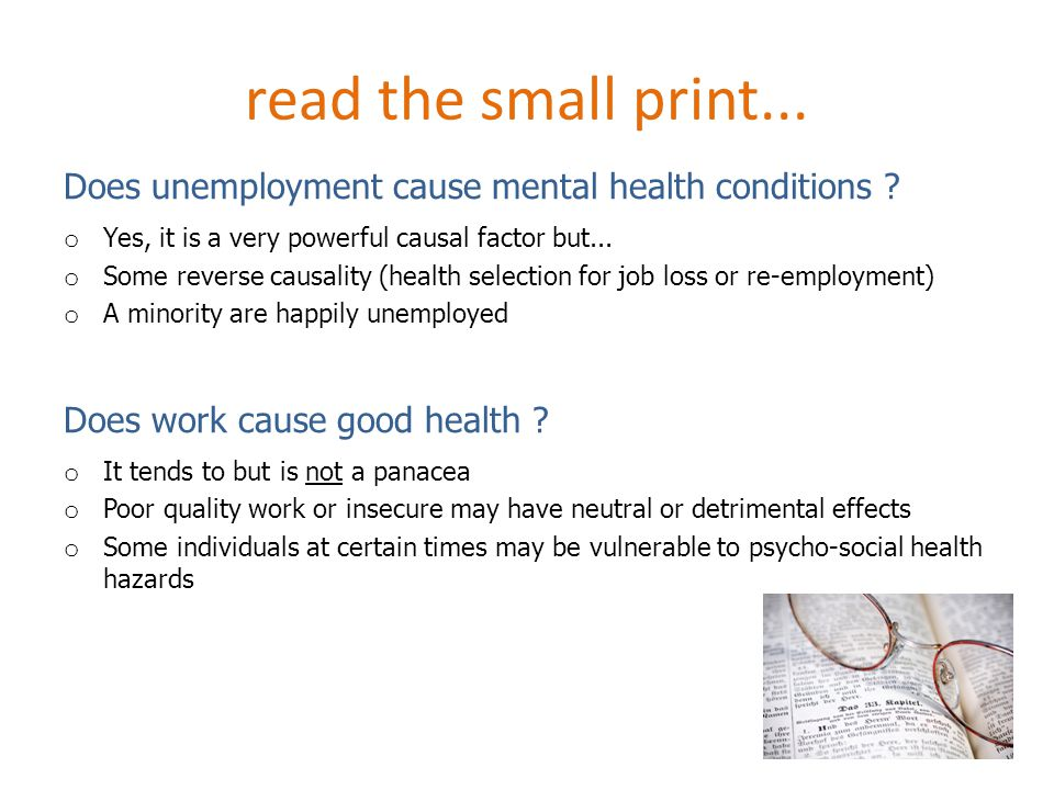 read the small print... Does unemployment cause mental health conditions ? o Yes, it is a very powerful causal factor but... o Some reverse causality