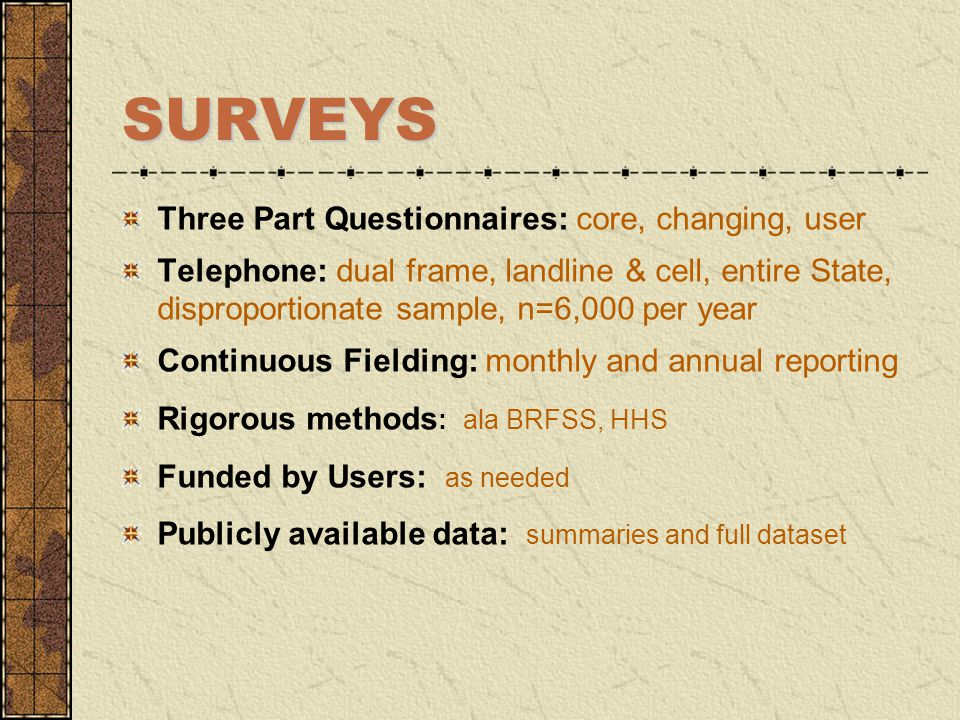 SURVEYS Three Part Questionnaires: core, changing, user Telephone: dual frame, landline & cell, entire State, disproportionate sample, n=6,000 per yea