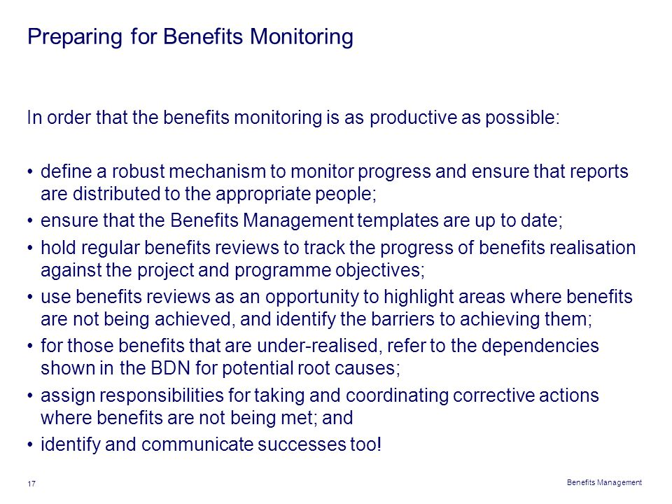 Benefits Management 17 Preparing for Benefits Monitoring In order that the benefits monitoring is as productive as possible: define a robust mechanism