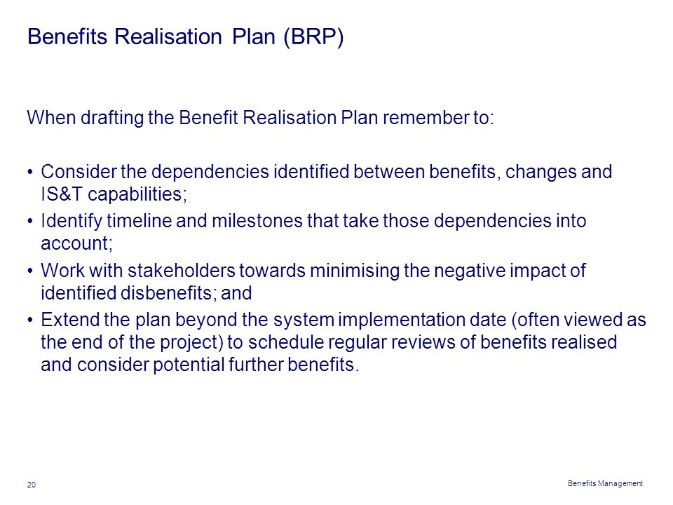 Benefits Management 20 Benefits Realisation Plan (BRP) When drafting the Benefit Realisation Plan remember to: Consider the dependencies identified be