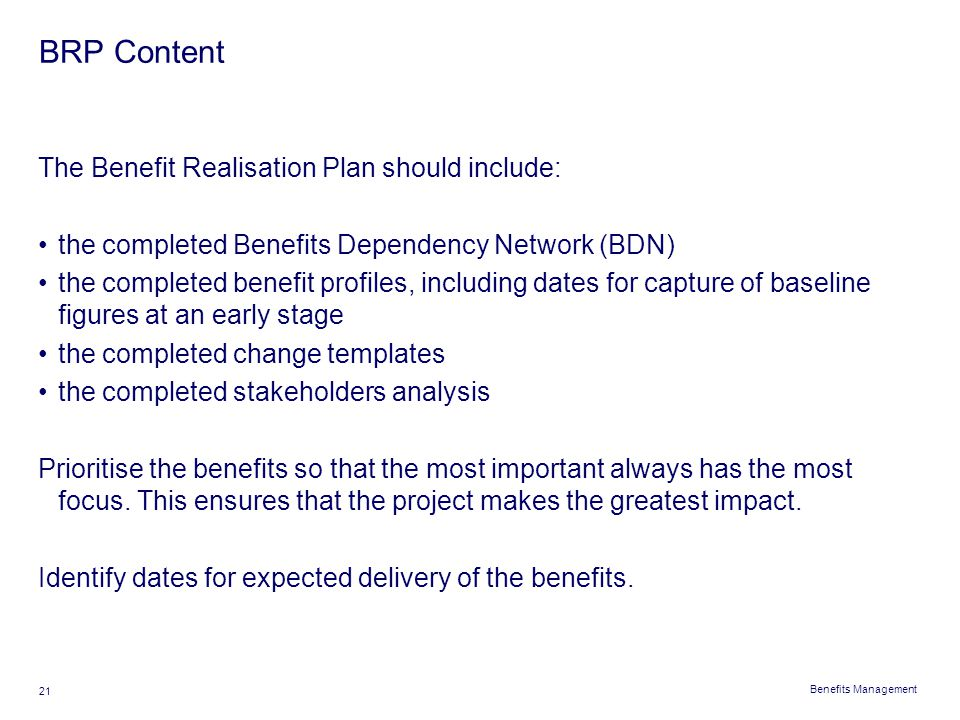 Benefits Management 21 BRP Content The Benefit Realisation Plan should include: the completed Benefits Dependency Network (BDN) the completed benefit