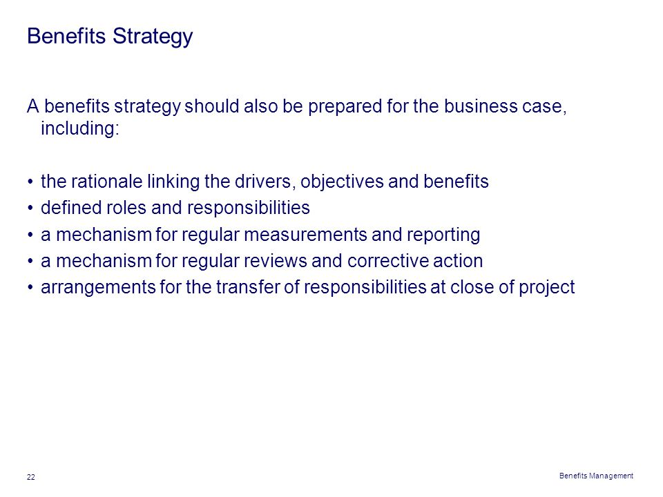 Benefits Management 22 Benefits Strategy A benefits strategy should also be prepared for the business case, including: the rationale linking the drive
