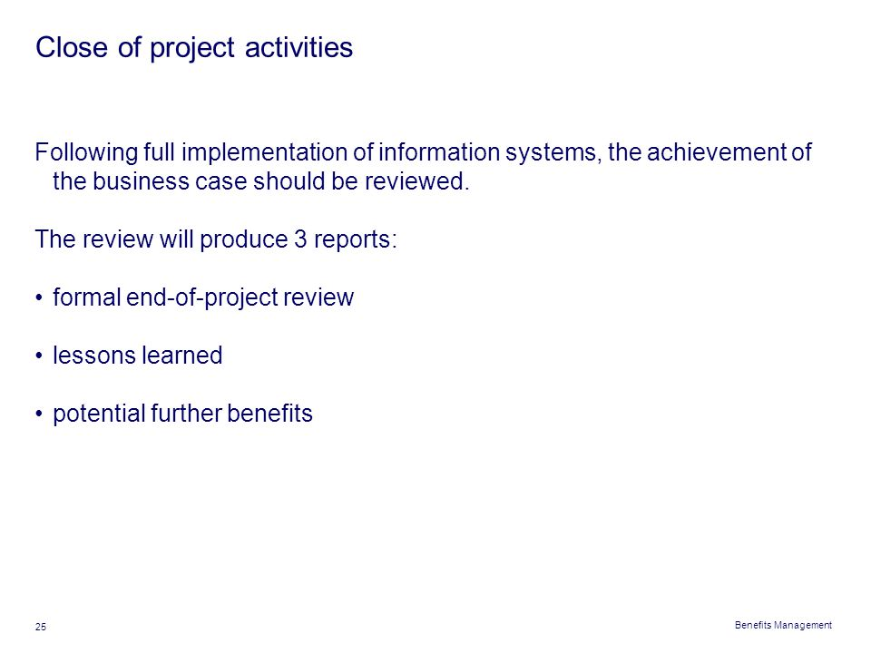 Benefits Management 25 Close of project activities Following full implementation of information systems, the achievement of the business case should b