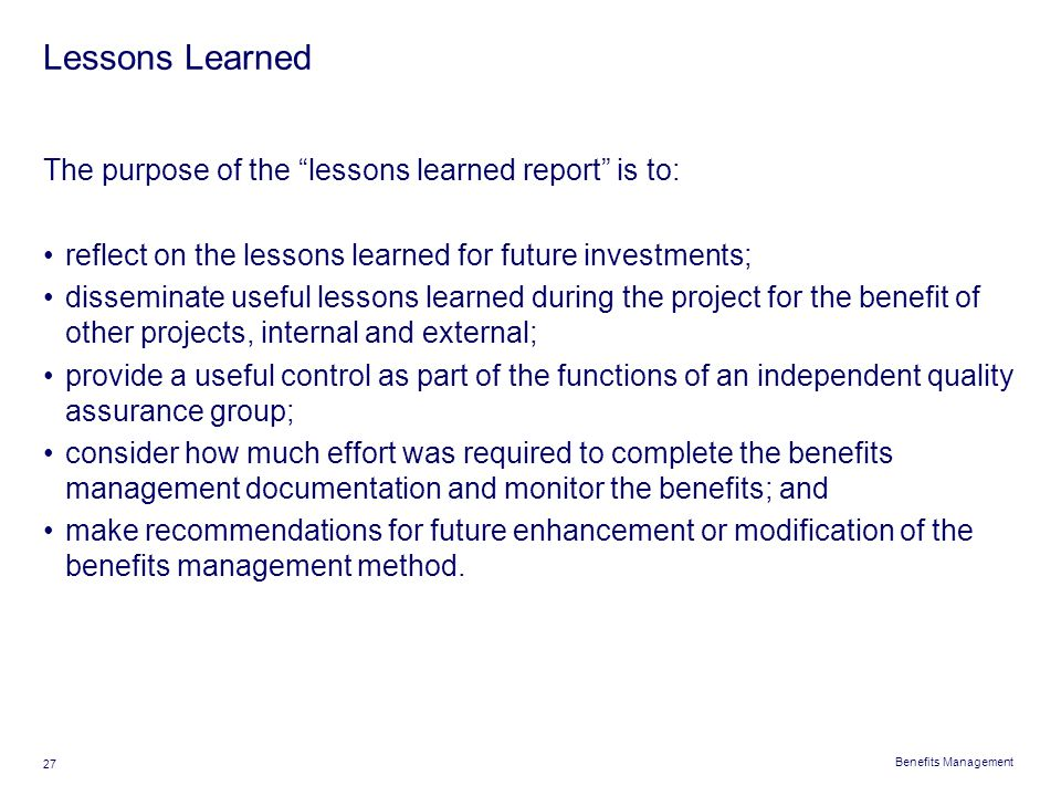 """Benefits Management 27 Lessons Learned The purpose of the """"lessons learned report"""" is to: reflect on the lessons learned for future investments; disse"""