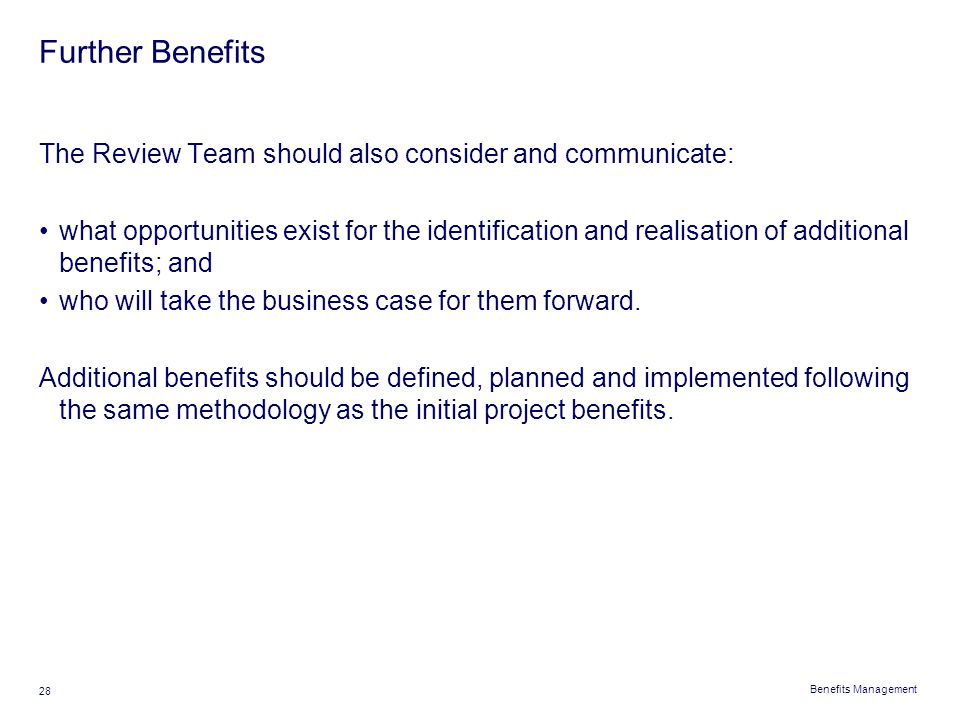 Benefits Management 28 Further Benefits The Review Team should also consider and communicate: what opportunities exist for the identification and real