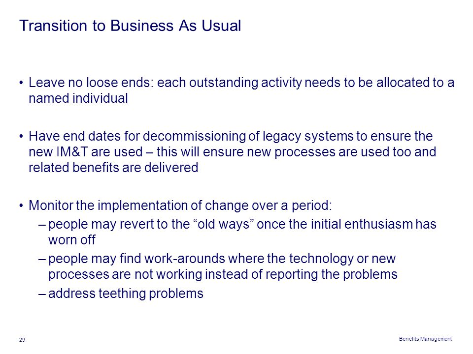 Benefits Management 29 Transition to Business As Usual Leave no loose ends: each outstanding activity needs to be allocated to a named individual Have