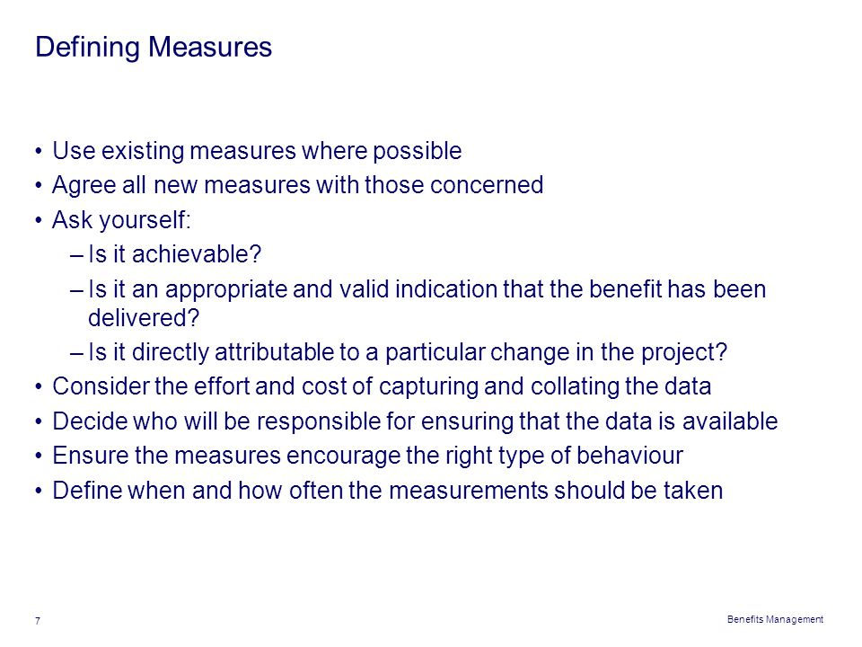Benefits Management 7 Defining Measures Use existing measures where possible Agree all new measures with those concerned Ask yourself: –Is it achievab