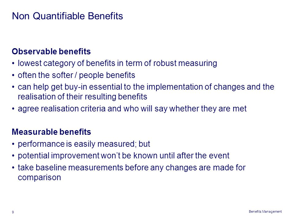 Benefits Management 9 Non Quantifiable Benefits Observable benefits lowest category of benefits in term of robust measuring often the softer / people
