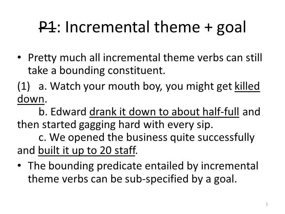 P1: Incremental theme + goal Pretty much all incremental theme verbs can still take a bounding constituent.