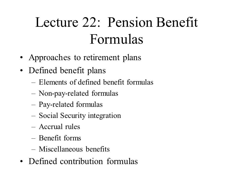 Lecture 22: Pension Benefit Formulas Approaches to retirement plans Defined benefit plans –Elements of defined benefit formulas –Non-pay-related formulas –Pay-related formulas –Social Security integration –Accrual rules –Benefit forms –Miscellaneous benefits Defined contribution formulas