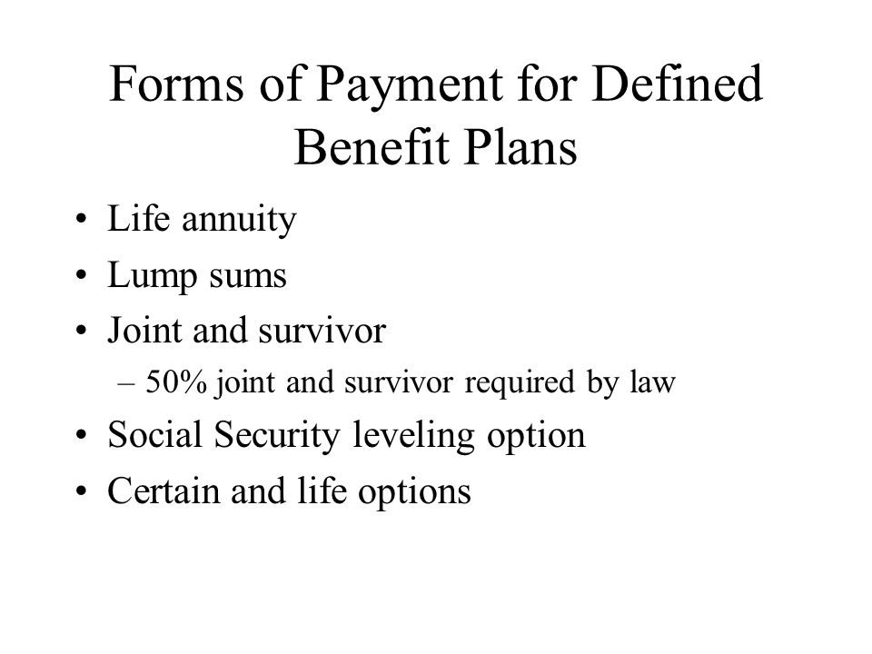 Forms of Payment for Defined Benefit Plans Life annuity Lump sums Joint and survivor –50% joint and survivor required by law Social Security leveling option Certain and life options