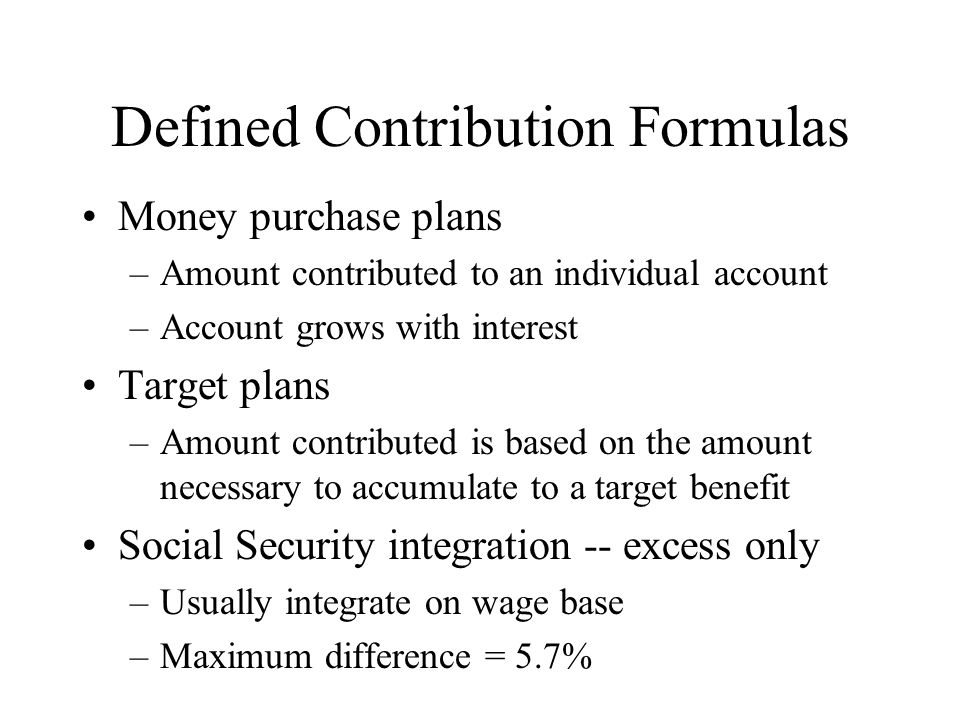 Defined Contribution Formulas Money purchase plans –Amount contributed to an individual account –Account grows with interest Target plans –Amount cont