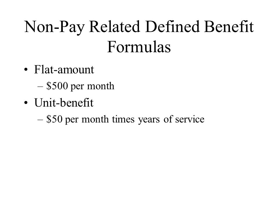 Non-Pay Related Defined Benefit Formulas Flat-amount –$500 per month Unit-benefit –$50 per month times years of service