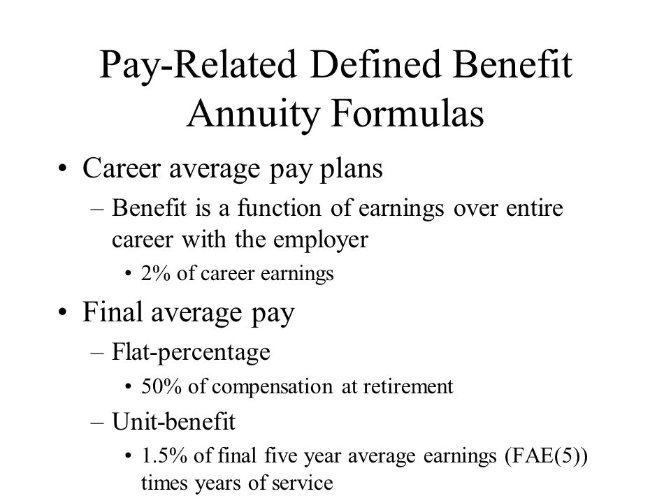 Pay-Related Defined Benefit Annuity Formulas Career average pay plans –Benefit is a function of earnings over entire career with the employer 2% of ca