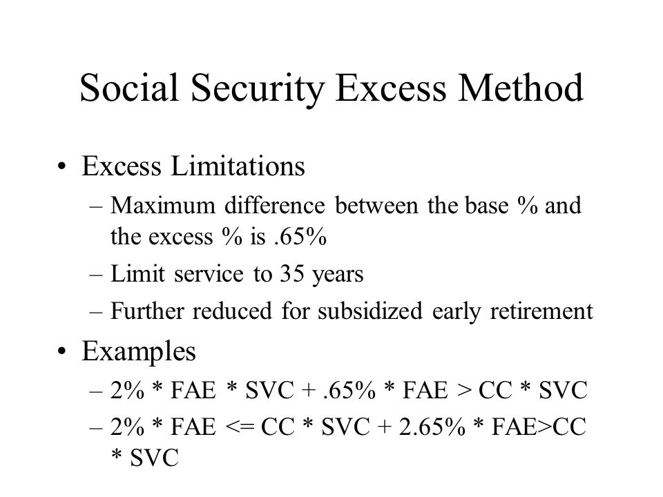 Social Security Excess Method Excess Limitations –Maximum difference between the base % and the excess % is.65% –Limit service to 35 years –Further re