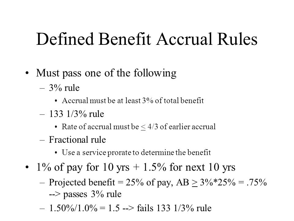 Defined Benefit Accrual Rules Must pass one of the following –3% rule Accrual must be at least 3% of total benefit –133 1/3% rule Rate of accrual must be < 4/3 of earlier accrual –Fractional rule Use a service prorate to determine the benefit 1% of pay for 10 yrs + 1.5% for next 10 yrs –Projected benefit = 25% of pay, AB > 3%*25% =.75% --> passes 3% rule –1.50%/1.0% = 1.5 --> fails 133 1/3% rule