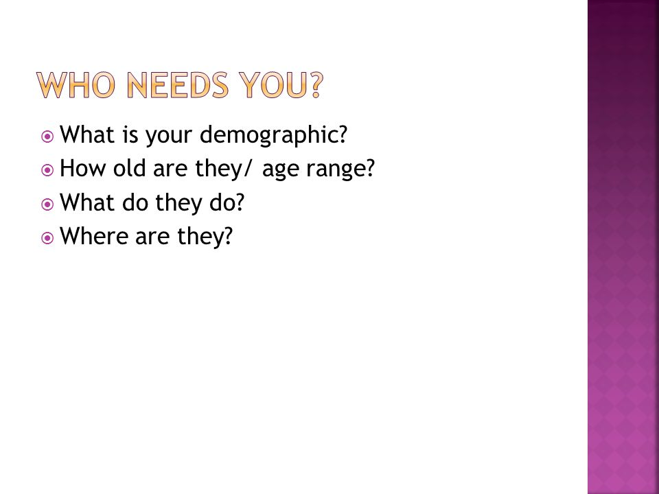  What is your demographic  How old are they/ age range  What do they do  Where are they