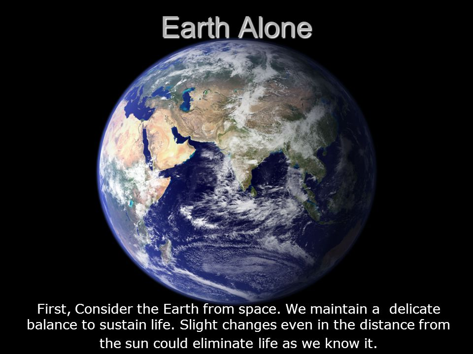 First, Consider the Earth from space. We maintain a delicate balance to sustain life.