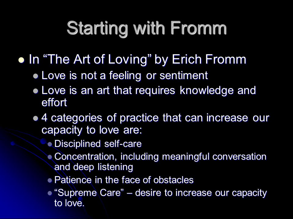 Starting with Fromm In The Art of Loving by Erich Fromm In The Art of Loving by Erich Fromm Love is not a feeling or sentiment Love is not a feeling or sentiment Love is an art that requires knowledge and effort Love is an art that requires knowledge and effort 4 categories of practice that can increase our capacity to love are: 4 categories of practice that can increase our capacity to love are: Disciplined self-care Disciplined self-care Concentration, including meaningful conversation and deep listening Concentration, including meaningful conversation and deep listening Patience in the face of obstacles Patience in the face of obstacles Supreme Care – desire to increase our capacity to love.