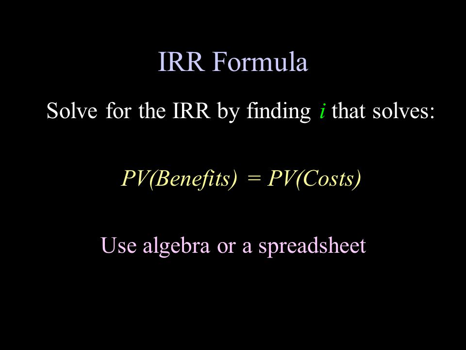 IRR Formula Solve for the IRR by finding i that solves: PV(Benefits) = PV(Costs) Use algebra or a spreadsheet