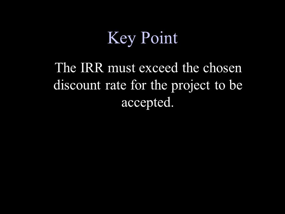Key Point The IRR must exceed the chosen discount rate for the project to be accepted.