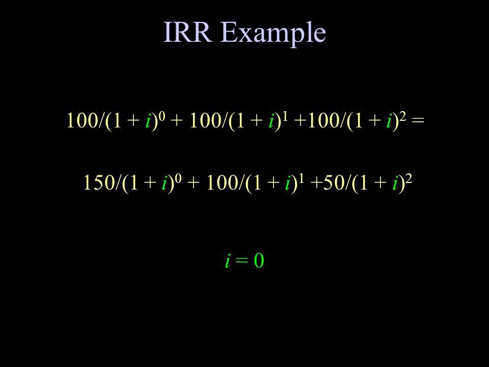 IRR Example 100/(1 + i) 0 + 100/(1 + i) 1 +100/(1 + i) 2 = 150/(1 + i) 0 + 100/(1 + i) 1 +50/(1 + i) 2 i = 0
