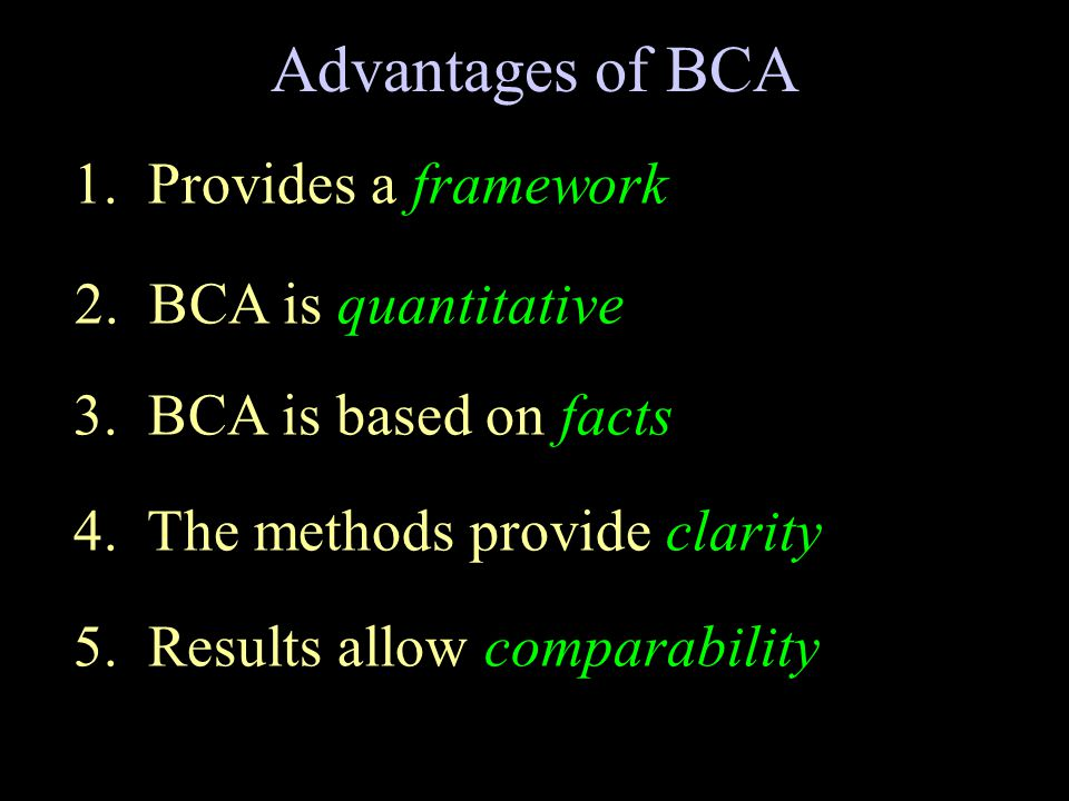 Advantages of BCA 1. Provides a framework 2. BCA is quantitative 3. BCA is based on facts 4. The methods provide clarity 5. Results allow comparabilit