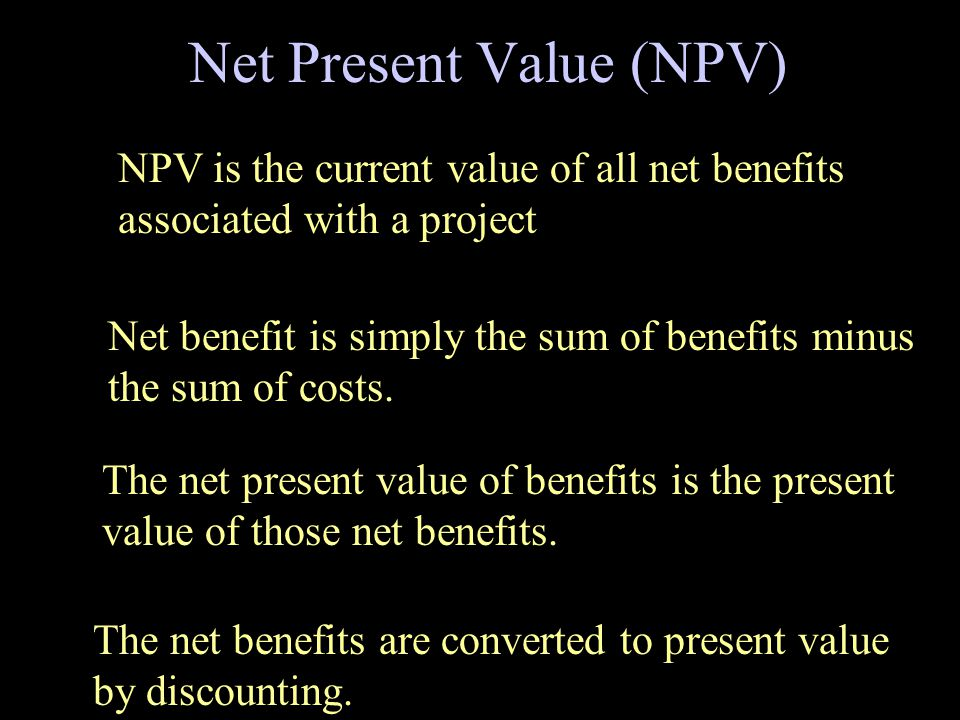Net Present Value (NPV) The net present value of benefits is the present value of those net benefits. Net benefit is simply the sum of benefits minus