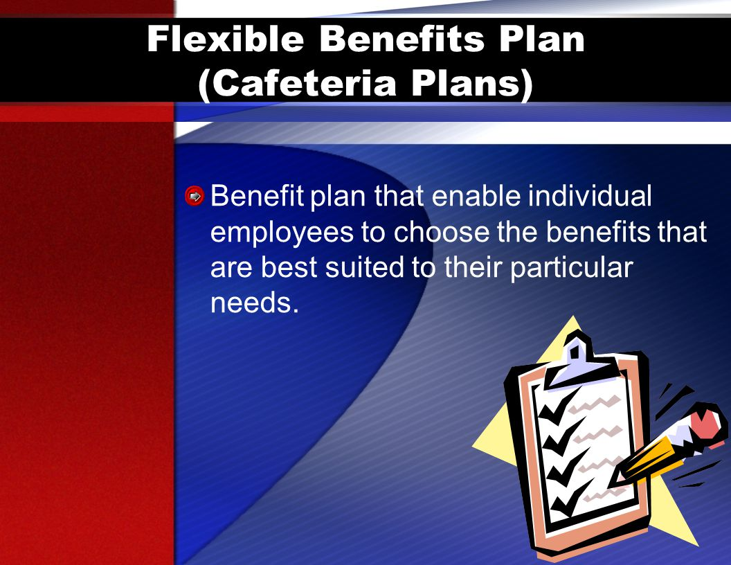Flexible Benefits Plan (Cafeteria Plans) Benefit plan that enable individual employees to choose the benefits that are best suited to their particular needs.