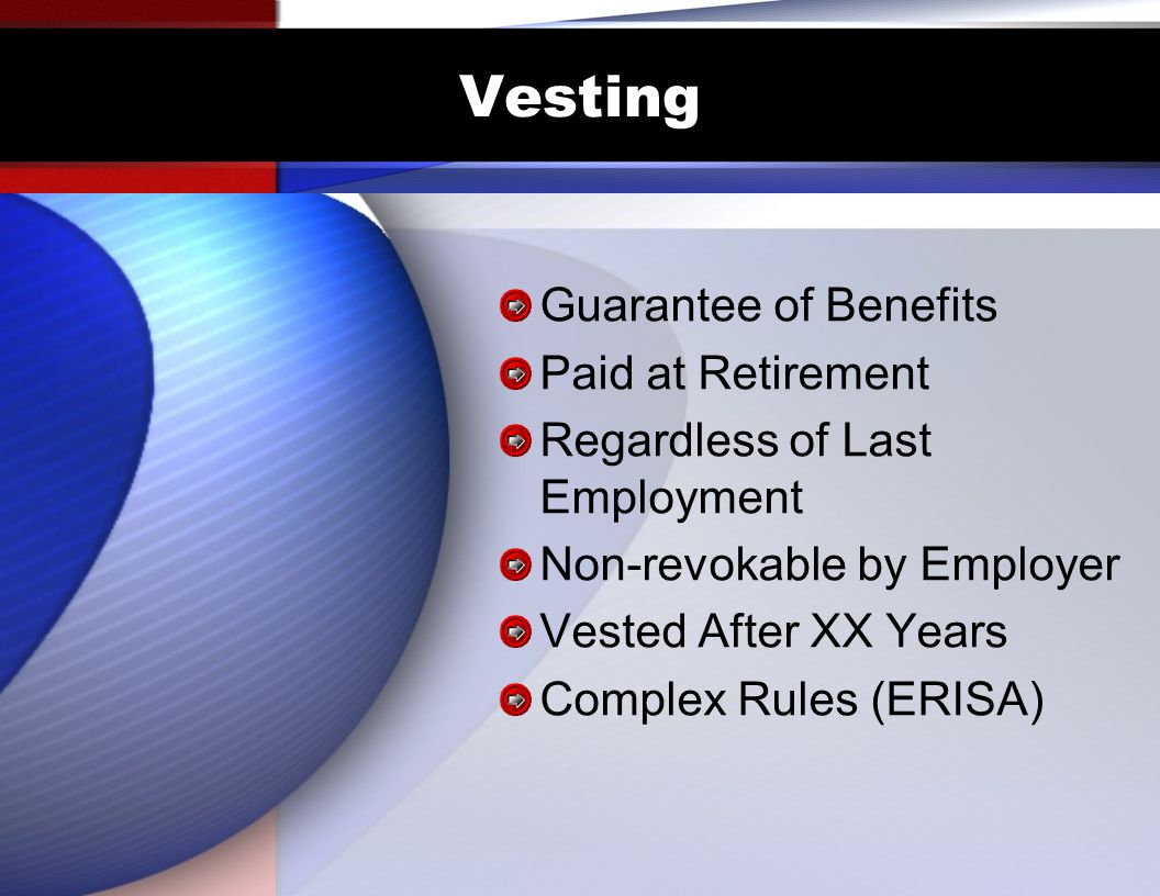 Vesting Guarantee of Benefits Paid at Retirement Regardless of Last Employment Non-revokable by Employer Vested After XX Years Complex Rules (ERISA)