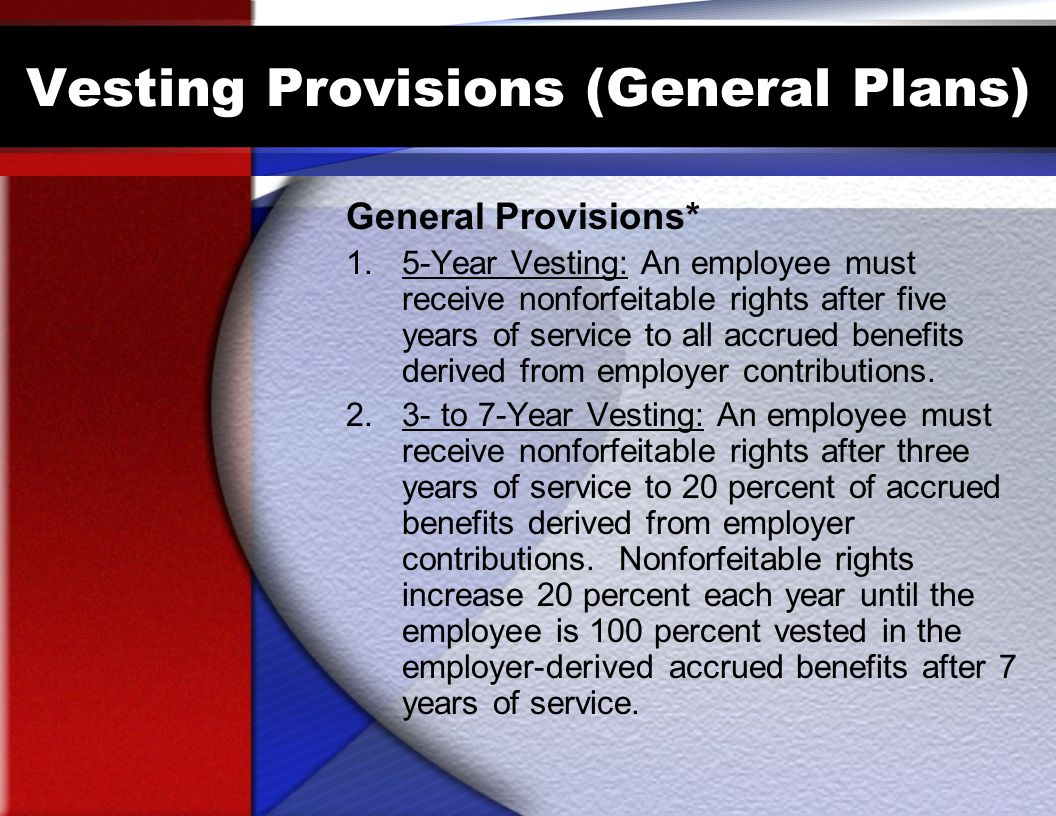 Vesting Provisions (General Plans) General Provisions* 1.5-Year Vesting: An employee must receive nonforfeitable rights after five years of service to all accrued benefits derived from employer contributions.