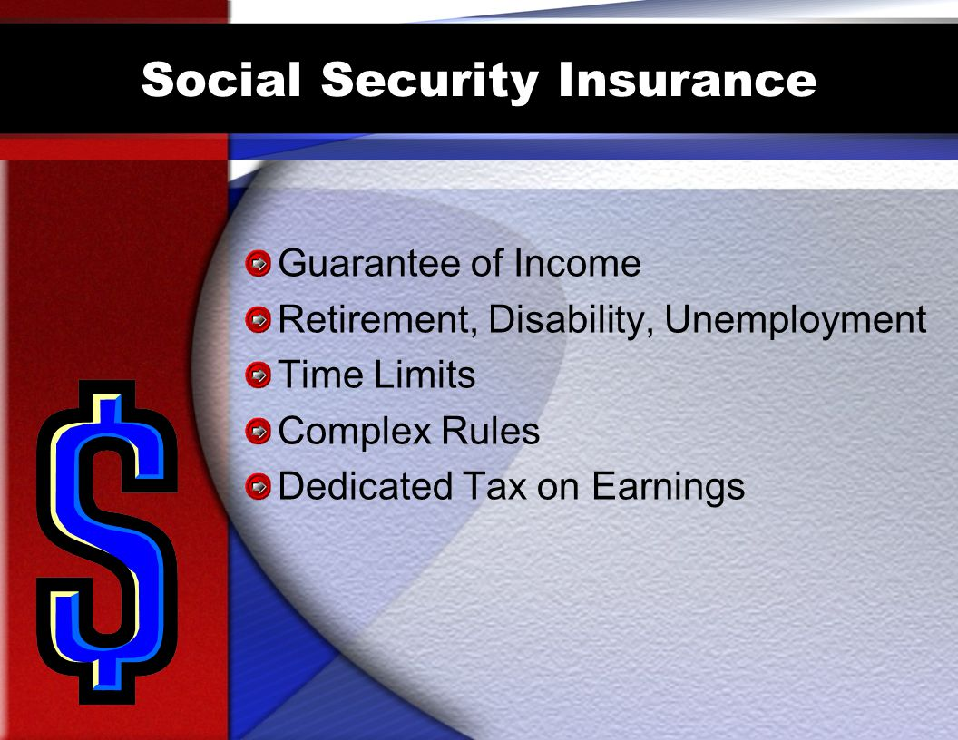 Social Security Insurance Guarantee of Income Retirement, Disability, Unemployment Time Limits Complex Rules Dedicated Tax on Earnings