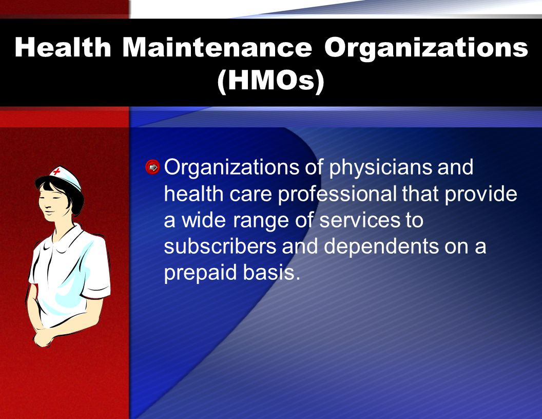 Health Maintenance Organizations (HMOs) Organizations of physicians and health care professional that provide a wide range of services to subscribers and dependents on a prepaid basis.