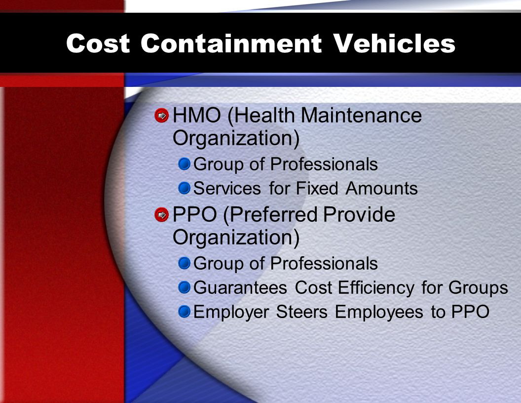 Cost Containment Vehicles HMO (Health Maintenance Organization) Group of Professionals Services for Fixed Amounts PPO (Preferred Provide Organization) Group of Professionals Guarantees Cost Efficiency for Groups Employer Steers Employees to PPO