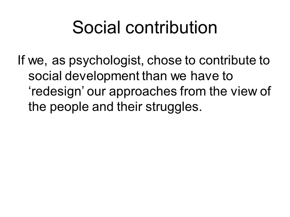Social contribution If we, as psychologist, chose to contribute to social development than we have to 'redesign' our approaches from the view of the people and their struggles.