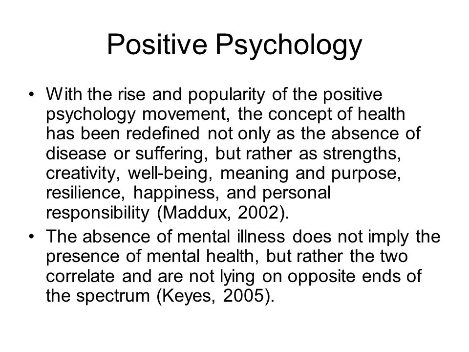 Positive Psychology With the rise and popularity of the positive psychology movement, the concept of health has been redefined not only as the absence of disease or suffering, but rather as strengths, creativity, well-being, meaning and purpose, resilience, happiness, and personal responsibility (Maddux, 2002).
