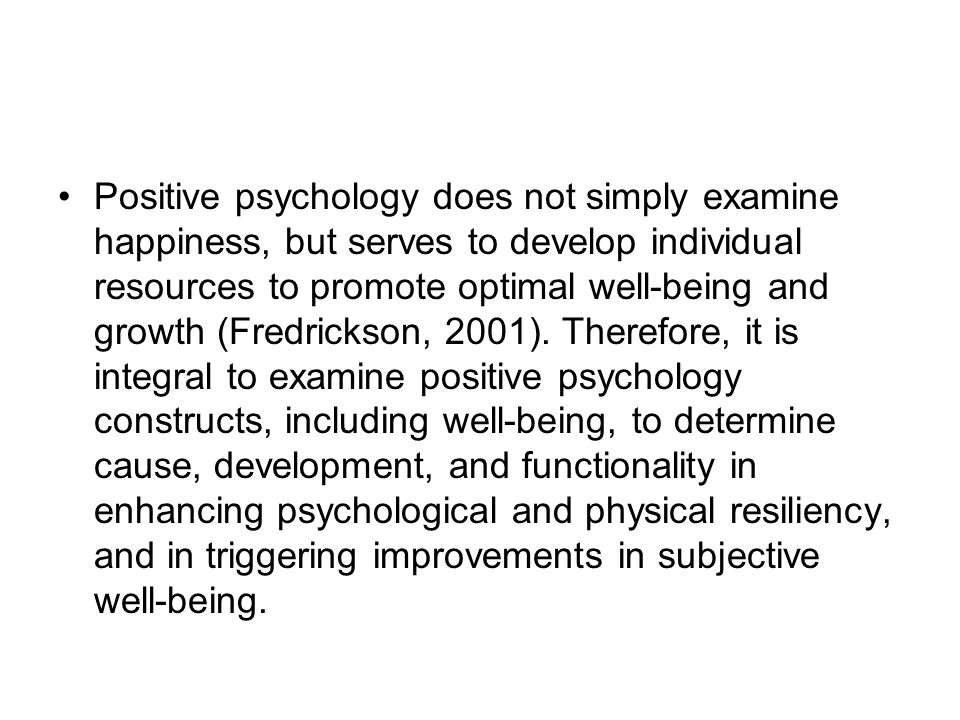 Positive psychology does not simply examine happiness, but serves to develop individual resources to promote optimal well-being and growth (Fredrickson, 2001).